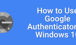 Windows 10'da Google Authenticator Nasıl Kullanılır